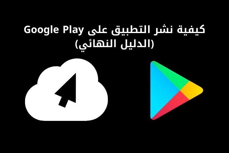 كيفية نشر التطبيق على Google Play (الدليل النهائي)