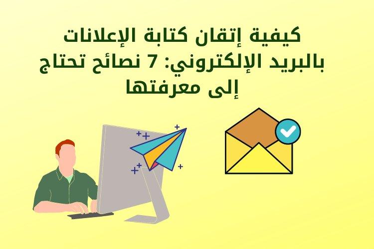 كيفية إتقان كتابة الإعلانات بالبريد الإلكتروني: 7 نصائح تحتاج إلى معرفتها