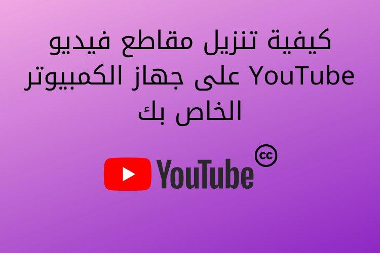 كيفية تنزيل مقاطع فيديو YouTube على جهاز الكمبيوتر الخاص بك