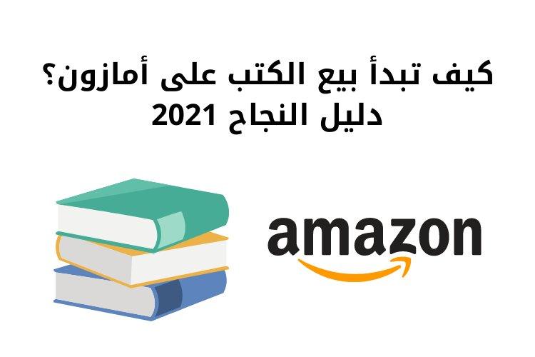 كيف تبدأ بيع الكتب على أمازون؟ دليل النجاح 2021